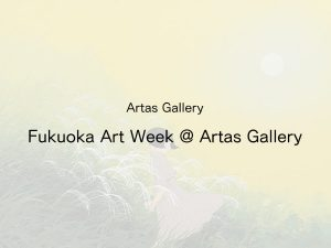 Fukuoka Art Week@Artas Gallery